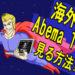 【最新】Abema(アベマ)TVを海外・アメリカ・オーストラリアから見る方法!!