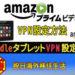 Kindle Fire HD8 でVPN設定方法を解説!海外からアマゾンプライムを楽しむ!